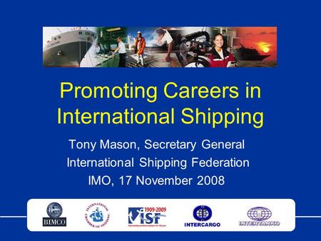 Promoting Careers in International Shipping Tony Mason, Secretary General International Shipping Federation IMO, 17 November 2008.