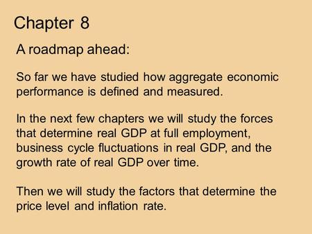 Chapter 8 A roadmap ahead: So far we have studied how aggregate economic performance is defined and measured. In the next few chapters we will study the.