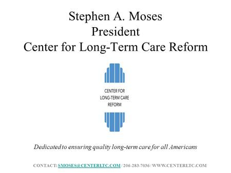 Stephen A. Moses President Center for Long-Term Care Reform Dedicated to ensuring quality long-term care for all Americans CONTACT: