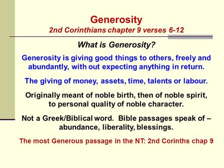 Generosity 2nd Corinthians chapter 9 verses 6-12 What is Generosity? Generosity is giving good things to others, freely and abundantly, with out expecting.
