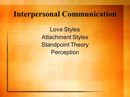 Interpersonal Communication Love Styles Attachment Styles Standpoint Theory Perception.