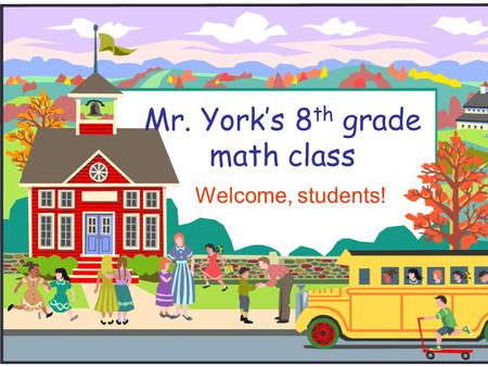 Mr. York's 8 th grade math class Welcome, students!