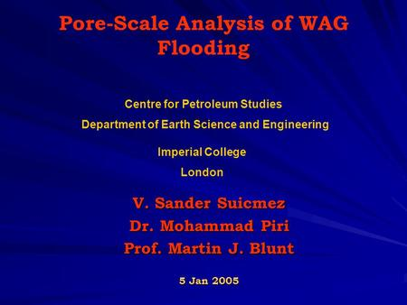 Pore-Scale Analysis of WAG Flooding V. Sander Suicmez Dr. Mohammad Piri Prof. Martin J. Blunt 5 Jan 2005 Centre for Petroleum Studies Department of Earth.