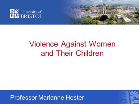 Violence Against Women and Their Children Professor Marianne Hester.