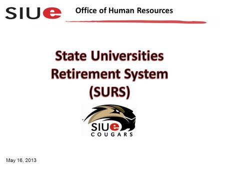 Office of Human Resources May 16, 2013. Office of Human Resources SURS is a retirement system and provides retirement, disability, death, and survivor.