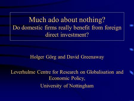 Much ado about nothing? Do domestic firms really benefit from foreign direct investment? Holger Görg and David Greenaway Leverhulme Centre for Research.