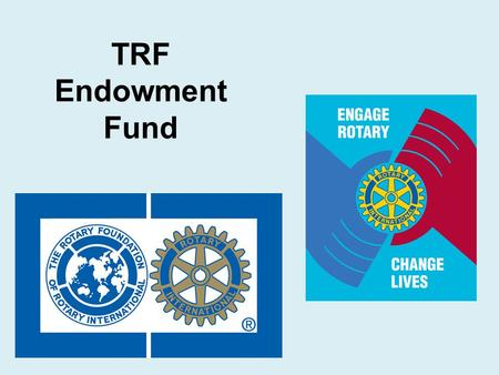 TRF Endowment Fund.  Page 9 in Resource Guide What is the Endowment Fund?  A donation to The Rotary Foundation's Endowment Fund helps you give a gift.