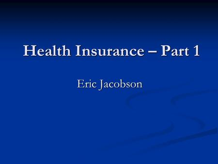 Health Insurance – Part 1 Eric Jacobson. Employer Health Benefits 2004 Annual Survey Kaiser Family Foundation www.kff.org.