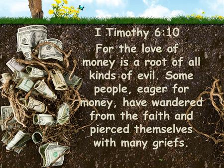 I Timothy 6:10 For the love of money is a root of all kinds of evil. Some people, eager for money, have wandered from the faith and pierced themselves.