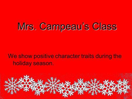 Mrs. Campeau's Class We show positive character traits during the holiday season.