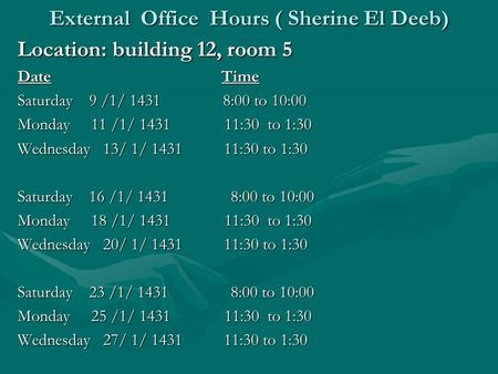 External Office Hours ( Sherine El Deeb) Location: building 12, room 5 Date Time Saturday 9 /1/ 1431 8:00 to 10:00 Monday 11 /1/ 1431 11:30 to 1:30 Wednesday.