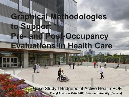 Graphical Methodologies to Support Pre- and Post-Occupancy Evaluations in Health Care Case Study I Bridgepoint Active Health POE Cheryl Atkinson OAA RAIC,