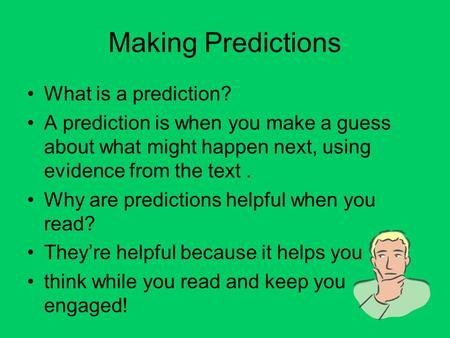 Making Predictions What is a prediction? A prediction is when you make a guess about what might happen next, using evidence from the text. Why are predictions.