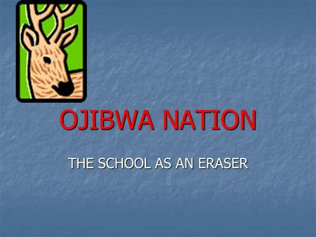 OJIBWA NATION THE SCHOOL AS AN ERASER. A NAME IS A NAME UNLESS YOU DON'T HAVE ONE OR YOU HAVE TOO MANY THE PEOPLE WHO FIRST LIVED IN NORTHERN WISCONSIN.