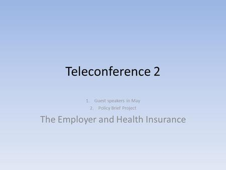 Teleconference 2 1.Guest speakers in May 2.Policy Brief Project The Employer and Health Insurance.