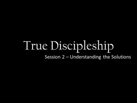 True Discipleship Session 2 – Understanding the Solutions.