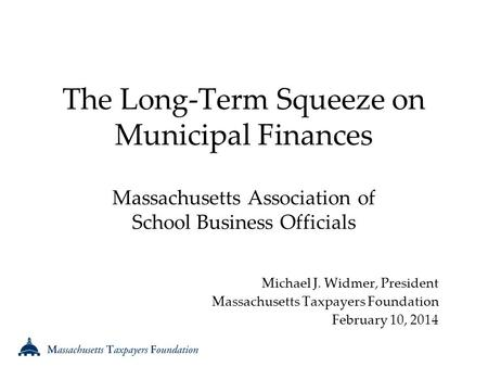 The Long-Term Squeeze on Municipal Finances Massachusetts Association of School Business Officials Michael J. Widmer, President Massachusetts Taxpayers.