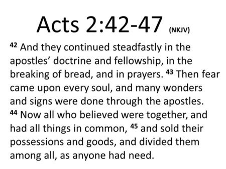 Acts 2:42-47 (NKJV) 42 And they continued steadfastly in the apostles' doctrine and fellowship, in the breaking of bread, and in prayers. 43 Then fear.