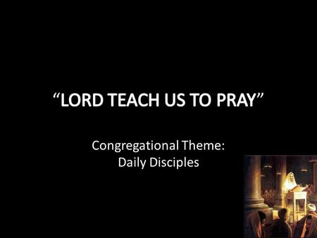 "Congregational Theme: Daily Disciples. LEARNING TO PRAY FROM JESUS PRAISE: "" Our Father in heaven, Hallowed be Your Name."" PURPOSE: "" Your kingdom come."