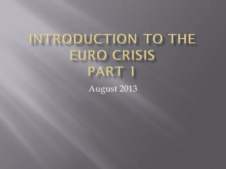 August 2013. This presentation will attempt to answer such questions as:  What is the Euro?  Why do we have a crisis?  Why does it affect Greece in.