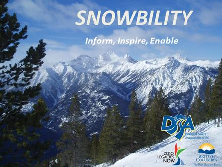 SNOWBILITY Inform, Inspire, Enable. Overview Snowbility addresses the needs of communities in BC with emerging adaptive snow sport programs through: –