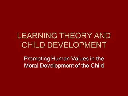 LEARNING THEORY AND CHILD DEVELOPMENT Promoting Human Values in the Moral Development of the Child.