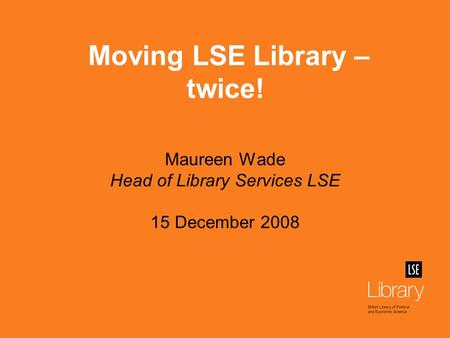 Maureen Wade Head of Library Services LSE 15 December 2008 Moving LSE Library – twice!