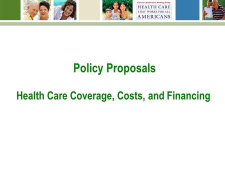 Policy Proposals Health Care Coverage, Costs, and Financing.