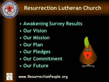 Www.ResurrectionPeople.org Resurrection Lutheran Church Awakening Survey Results Our Vision Our Mission Our Plan Our Pledges Our Commitment Our Future.