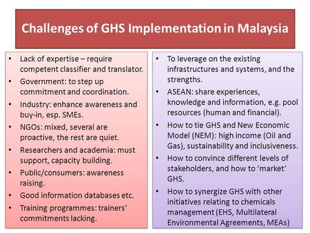 Challenges of GHS Implementation in Malaysia Lack of expertise – require competent classifier and translator. Government: to step up commitment and coordination.