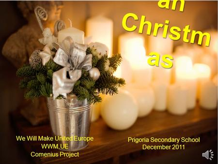 Romani an Christm as We Will Make United Europe WWM.UE Comenius Project Prigoria Secondary School December 2011.