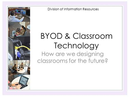Division of Information Resources BYOD & Classroom Technology How are we designing classrooms for the future?