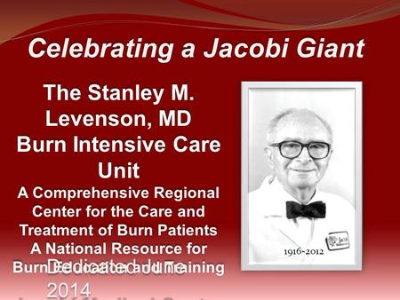 Celebrating a Jacobi Giant The Stanley M. Levenson, MD Burn Intensive Care Unit A Comprehensive Regional Center for the Care and Treatment of Burn Patients.