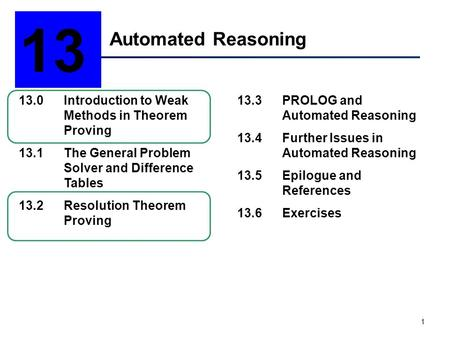 13 Automated Reasoning 13.0	Introduction to Weak 	Methods in Theorem 	Proving 13.1	The General Problem 	Solver and Difference 	Tables 13.2	Resolution.