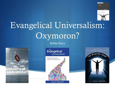  Evangelical Universalism: Oxymoron? Robin Parry.
