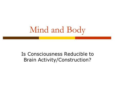 Mind and Body Is Consciousness Reducible to Brain Activity/Construction?