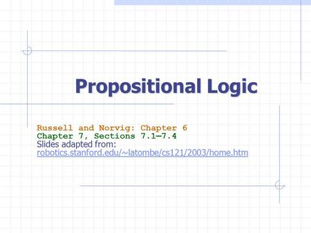 Propositional Logic Russell and Norvig: Chapter 6 Chapter 7, Sections 7.1—7.4 Slides adapted from: robotics.stanford.edu/~latombe/cs121/2003/home.htm.
