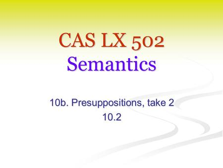 CAS LX 502 Semantics 10b. Presuppositions, take 2 10.2.
