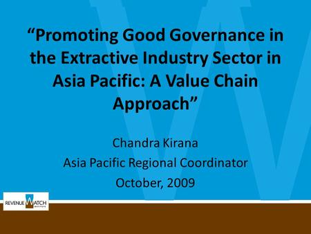 """Promoting Good Governance in the Extractive Industry Sector in Asia Pacific: A Value Chain Approach"" Chandra Kirana Asia Pacific Regional Coordinator."