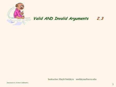 1 Introduction to Abstract Mathematics Valid AND Invalid Arguments 2.3 Instructor: Hayk Melikya