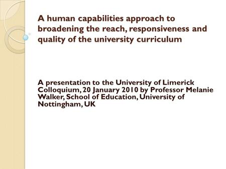 A human capabilities approach to broadening the reach, responsiveness and quality of the university curriculum A human capabilities approach to broadening.