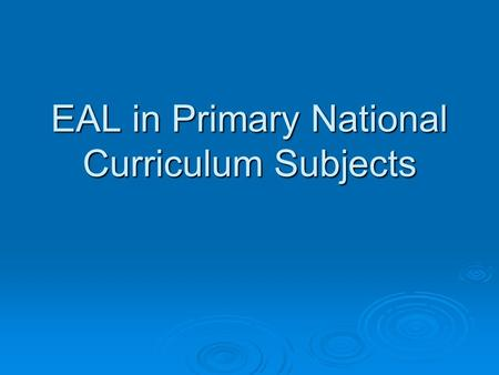 EAL in Primary National Curriculum Subjects. ©NALDIC ITE Support Materials EAL in National Curriculum subjects - Primary Aims of the session By the end.