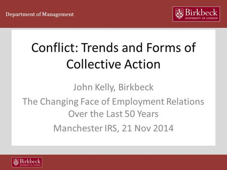 Department of Management Conflict: Trends and Forms of Collective Action John Kelly, Birkbeck The Changing Face of Employment Relations Over the Last 50.