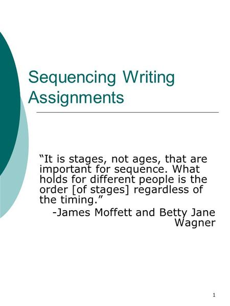 "1 Sequencing Writing Assignments ""It is stages, not ages, that are important for sequence. What holds for different people is the order [of stages] regardless."