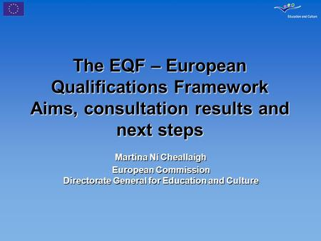The EQF – European Qualifications Framework Aims, consultation results and next steps Martina Ní Cheallaigh European Commission Directorate General for.
