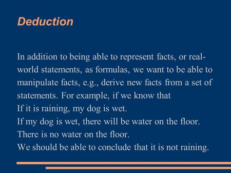 Deduction In addition to being able to represent facts, or real- world statements, as formulas, we want to be able to manipulate facts, e.g., derive new.