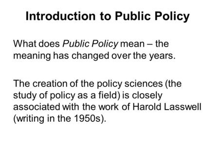 Introduction to Public Policy What does Public Policy mean – the meaning has changed over the years. The creation of the policy sciences (the study of.