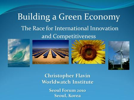 Building a Green Economy The Race for International Innovation and Competitiveness Christopher Flavin Worldwatch Institute Seoul Forum 2010 Seoul, Korea.