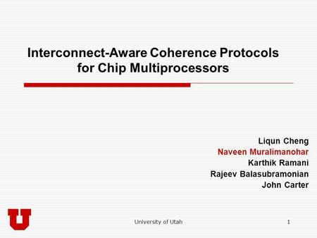 University of Utah1 Interconnect-Aware Coherence Protocols for Chip Multiprocessors Liqun Cheng Naveen Muralimanohar Karthik Ramani Rajeev Balasubramonian.