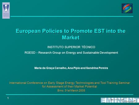 1 European Policies to Promote EST into the Market INSTITUTO SUPERIOR TÉCNICO RGESD - Research Group on Energy and Sustainable Development Maria da Graça.